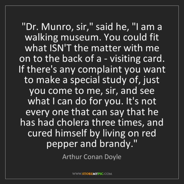 "Arthur Conan Doyle: ""Dr. Munro, sir,"" said he, ""I am a walking museum. You..."