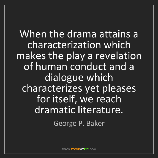 George P. Baker: When the drama attains a characterization which makes...