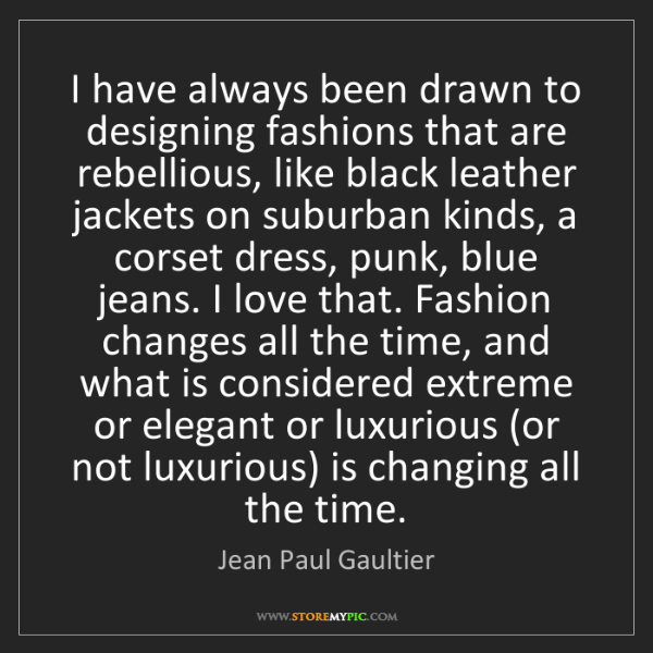 Jean Paul Gaultier: I have always been drawn to designing fashions that are...