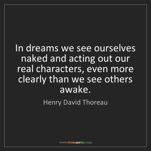 Henry David Thoreau: In dreams we see ourselves naked and acting out our real...