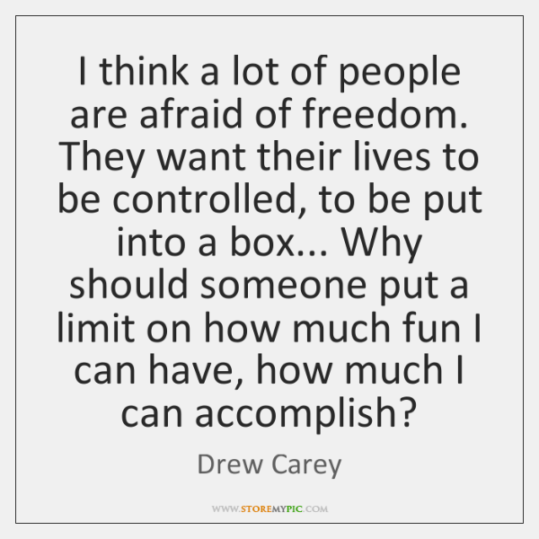 I think a lot of people are afraid of freedom. They want ...