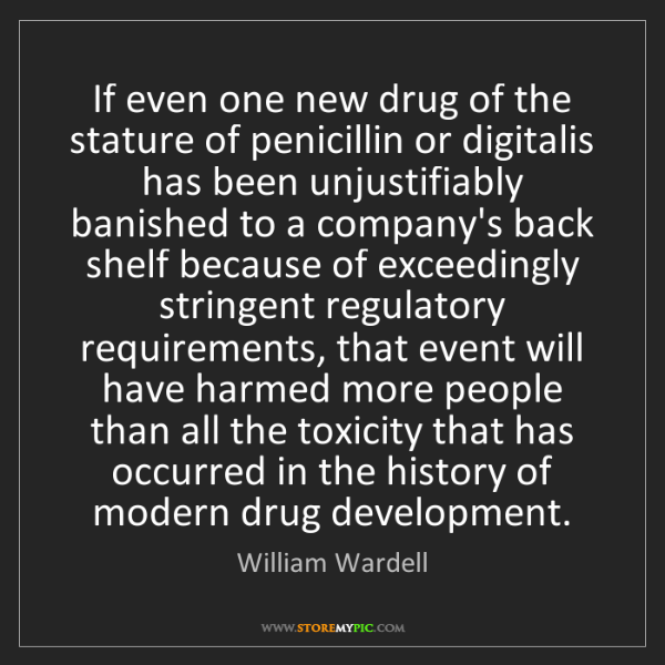William Wardell: If even one new drug of the stature of penicillin or...