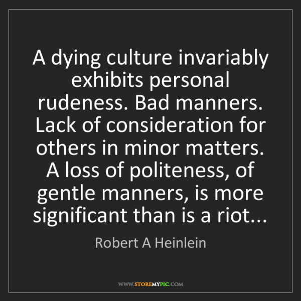 Robert A Heinlein: A dying culture invariably exhibits personal rudeness....