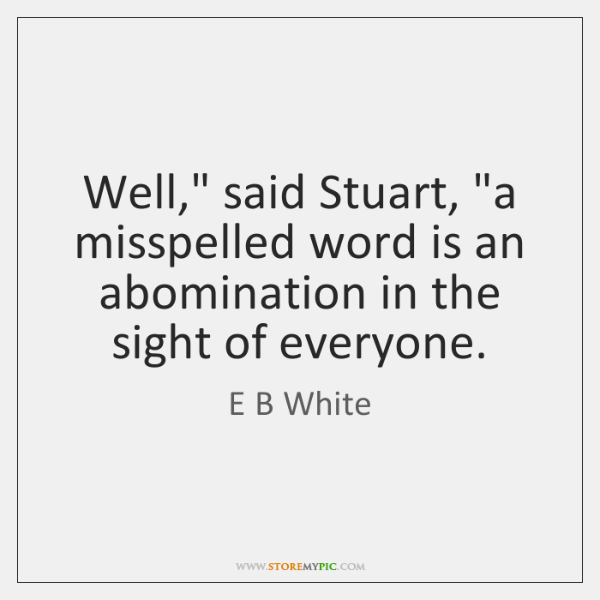 """Well,"""" said Stuart, """"a misspelled word is an abomination in the sight ..."""