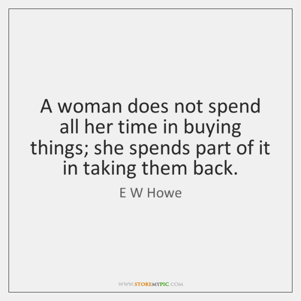A woman does not spend all her time in buying things; she ...