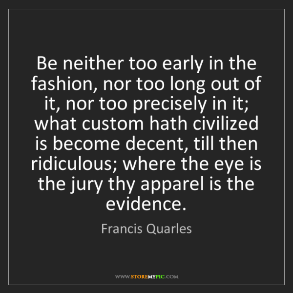 Francis Quarles: Be neither too early in the fashion, nor too long out...
