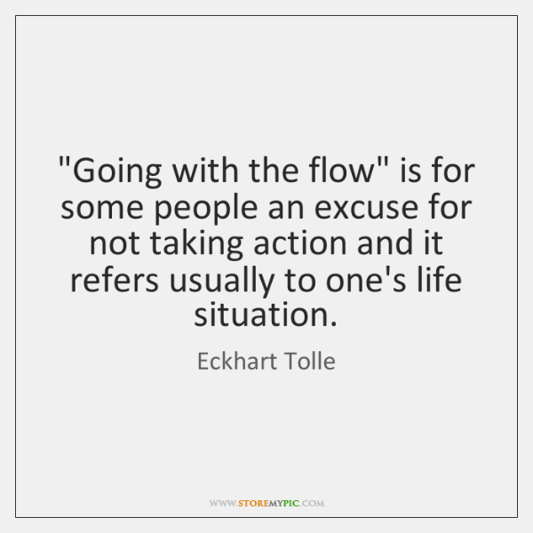 Going With The Flow Is For Some People An Excuse For Not