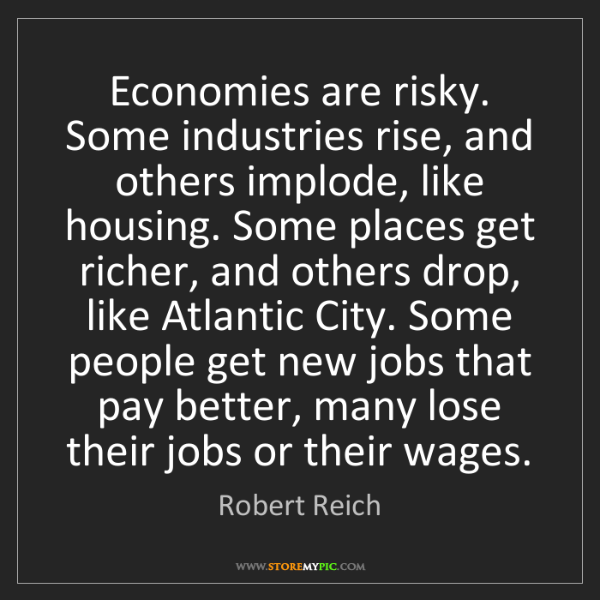 Robert Reich: Economies are risky. Some industries rise, and others...