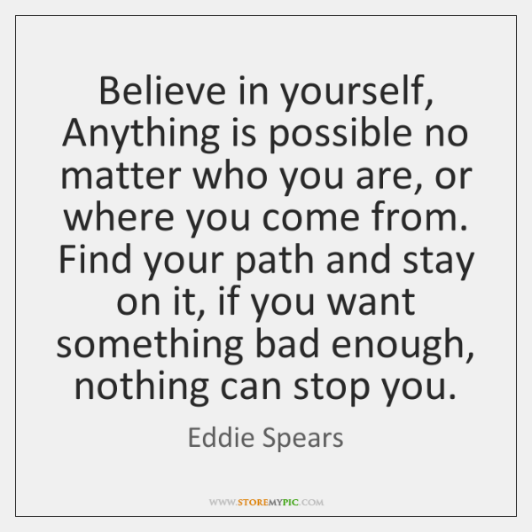 Believe in yourself, Anything is possible no matter who you are, or ...