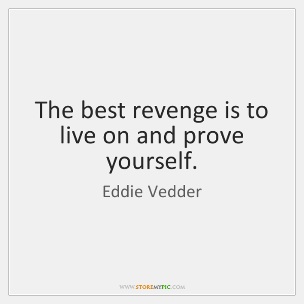 The best revenge is to live on and prove yourself.