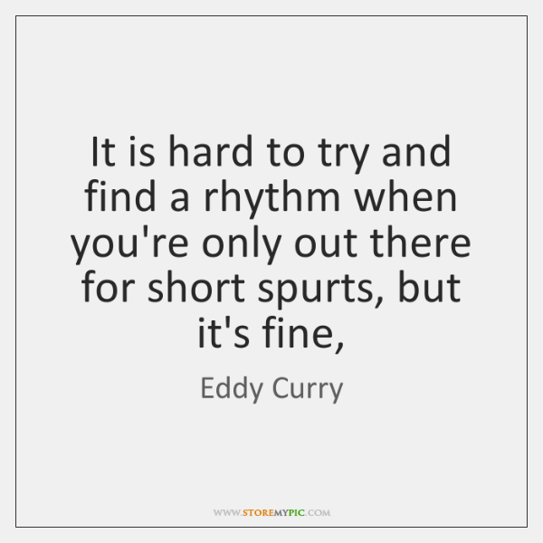 It is hard to try and find a rhythm when you're only ...