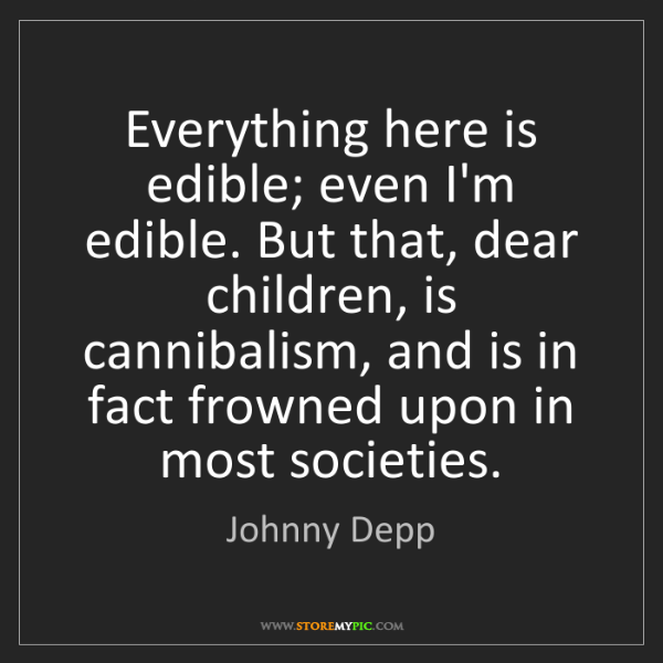 Johnny Depp: Everything here is edible; even I'm edible. But that,...