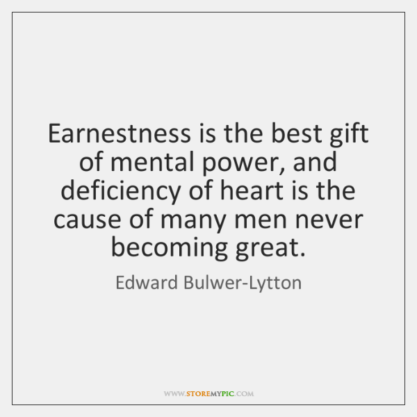 Earnestness is the best gift of mental power, and deficiency of heart ...