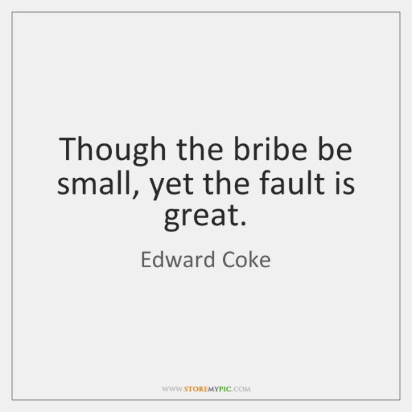 Though the bribe be small, yet the fault is great.