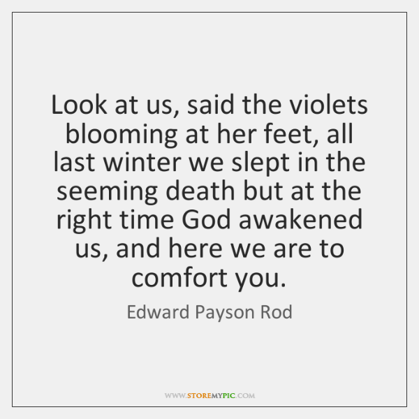 Look at us, said the violets blooming at her feet, all last ...