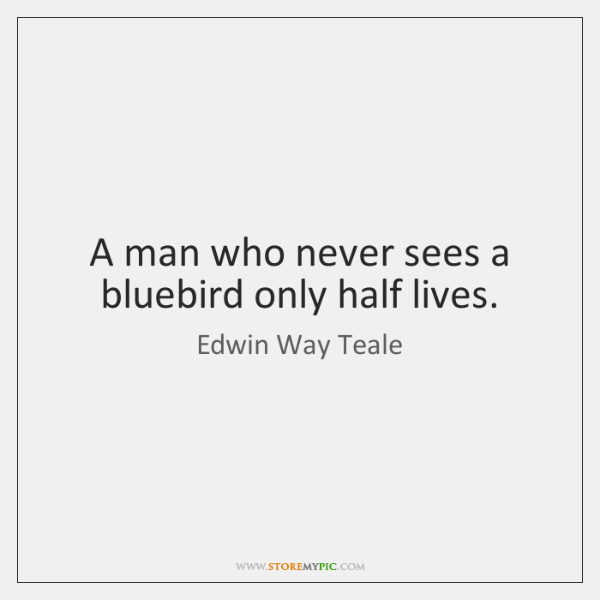 A man who never sees a bluebird only half lives.