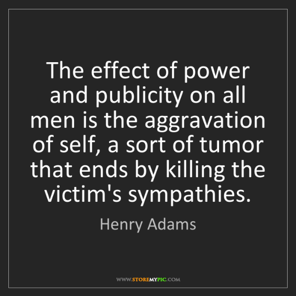 Henry Adams: The effect of power and publicity on all men is the aggravation...
