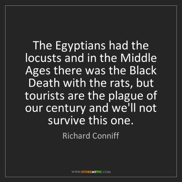 Richard Conniff: The Egyptians had the locusts and in the Middle Ages...