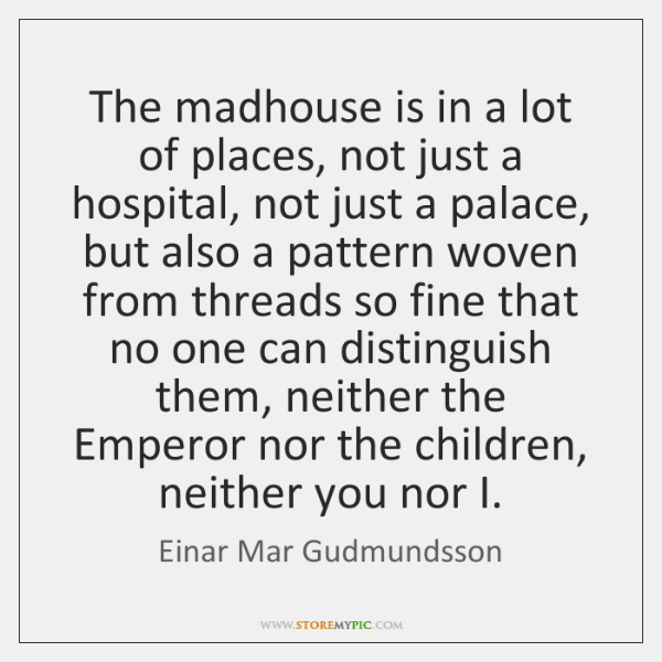 The madhouse is in a lot of places, not just a hospital, ...