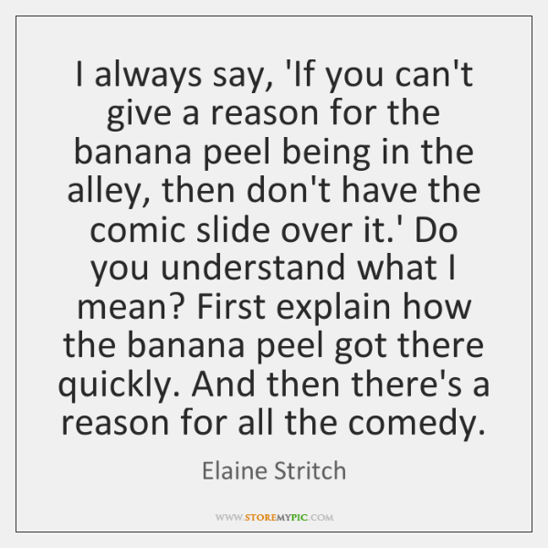 I always say, 'If you can't give a reason for the banana ...