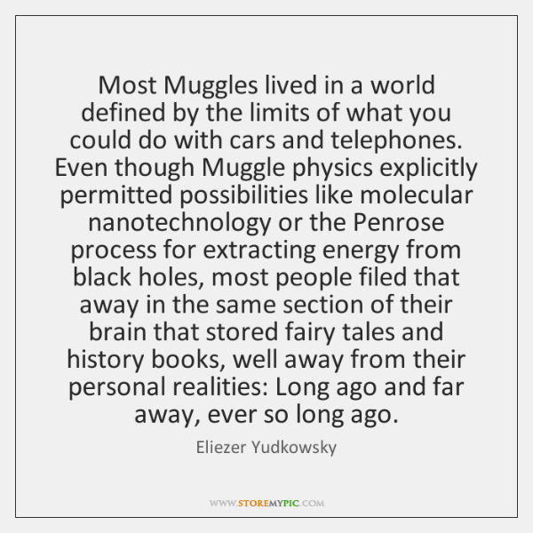 Most Muggles lived in a world defined by the limits of what ...