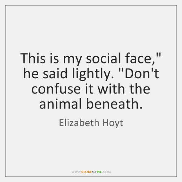 "This is my social face,"" he said lightly. ""Don't confuse it with ..."