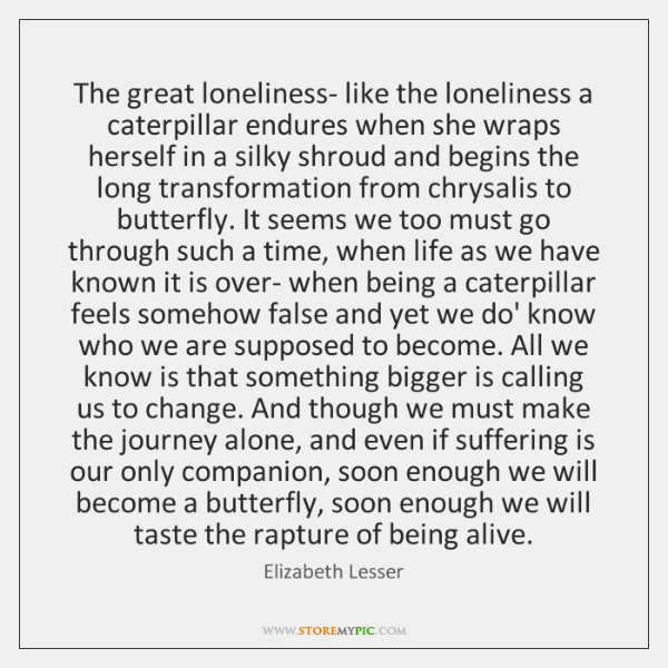 The great loneliness- like the loneliness a caterpillar endures when she wraps ...