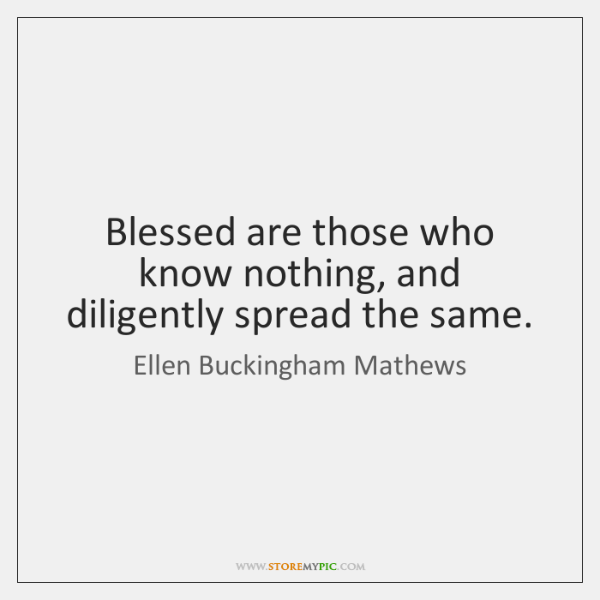 Blessed are those who know nothing, and diligently spread the same.