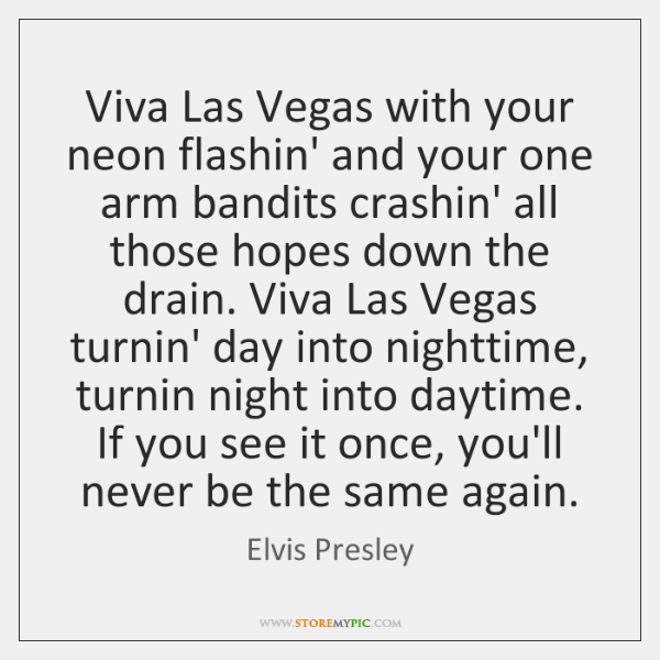 Viva Las Vegas with your neon flashin' and your one arm bandits ...