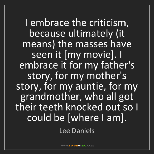 Lee Daniels: I embrace the criticism, because ultimately (it means)...