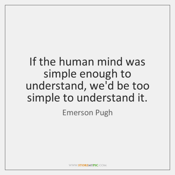 If the human mind was simple enough to understand, we'd be too ...