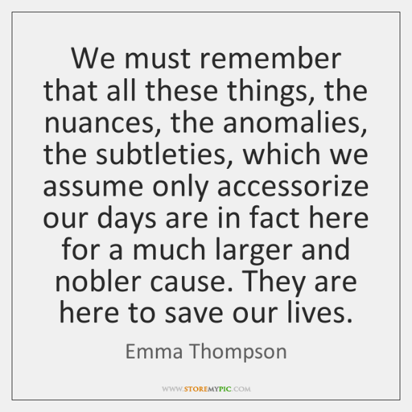 We must remember that all these things, the nuances, the anomalies, the ...