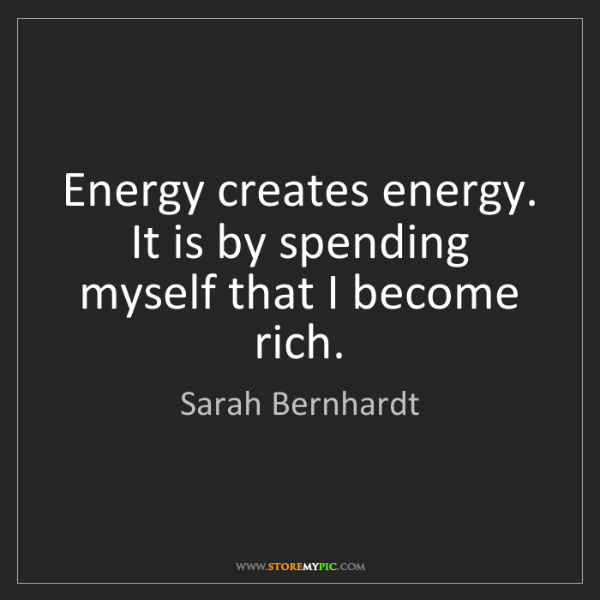 Sarah Bernhardt: Energy creates energy. It is by spending myself that...