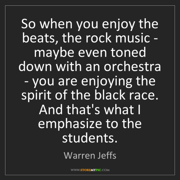 Warren Jeffs: So when you enjoy the beats, the rock music - maybe even...