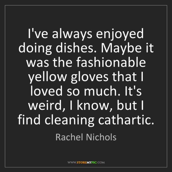 Rachel Nichols: I've always enjoyed doing dishes. Maybe it was the fashionable...