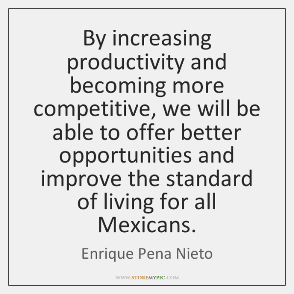 By increasing productivity and becoming more competitive, we will be able to ...