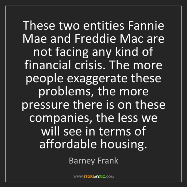 Barney Frank: These two entities Fannie Mae and Freddie Mac are not...