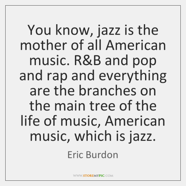 You know, jazz is the mother of all American music. R&B ...