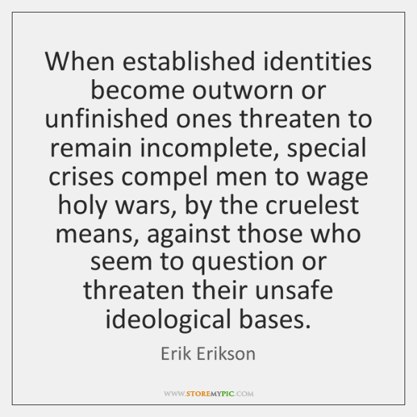 When established identities become outworn or unfinished ones threaten to remain incomplete, ...