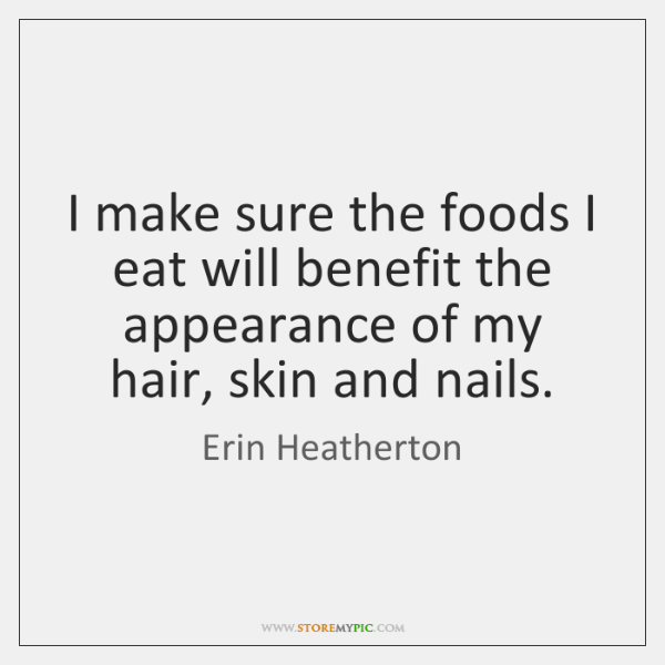 I make sure the foods I eat will benefit the appearance of ...