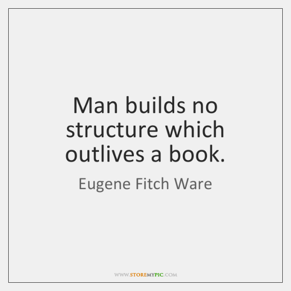 Man builds no structure which outlives a book.