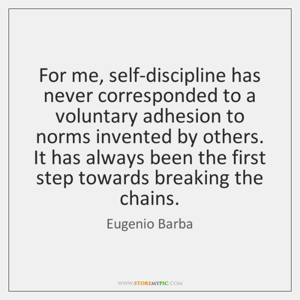 For me, self-discipline has never corresponded to a voluntary adhesion to norms ...