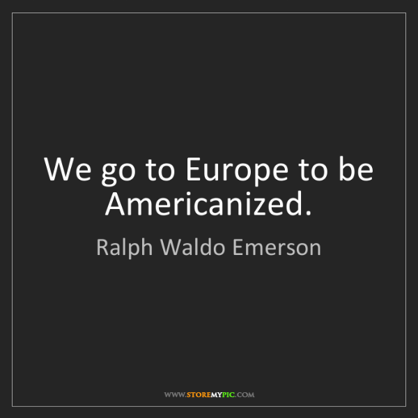 Ralph Waldo Emerson: We go to Europe to be Americanized.