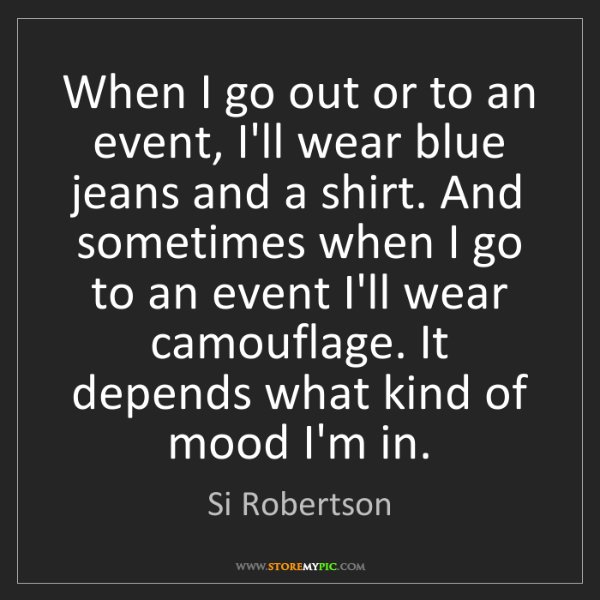 Si Robertson: When I go out or to an event, I'll wear blue jeans and...