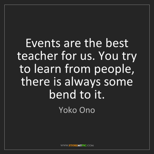 Yoko Ono: Events are the best teacher for us. You try to learn...