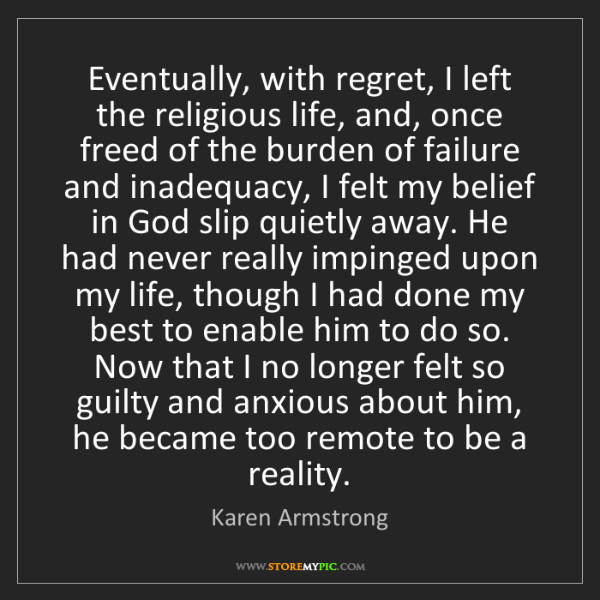 Karen Armstrong: Eventually, with regret, I left the religious life, and,...