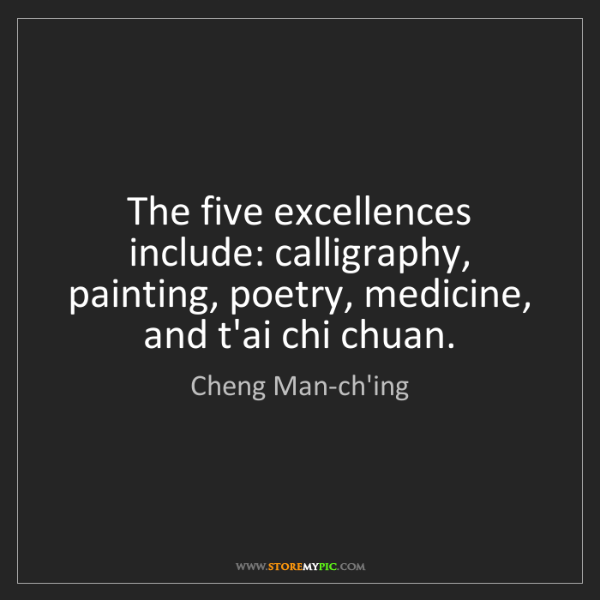 Cheng Man-ch'ing: The five excellences include: calligraphy, painting,...