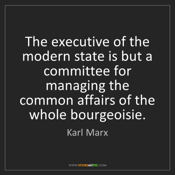 Karl Marx: The executive of the modern state is but a committee...