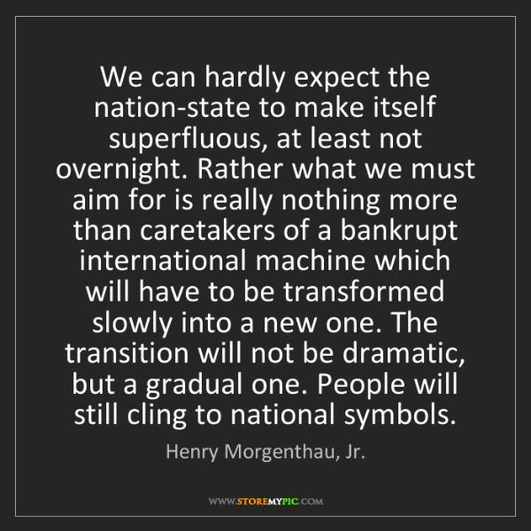 Henry Morgenthau, Jr.: We can hardly expect the nation-state to make itself...