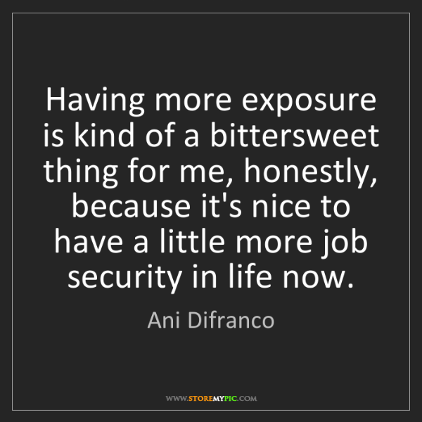 Ani Difranco: Having more exposure is kind of a bittersweet thing for...